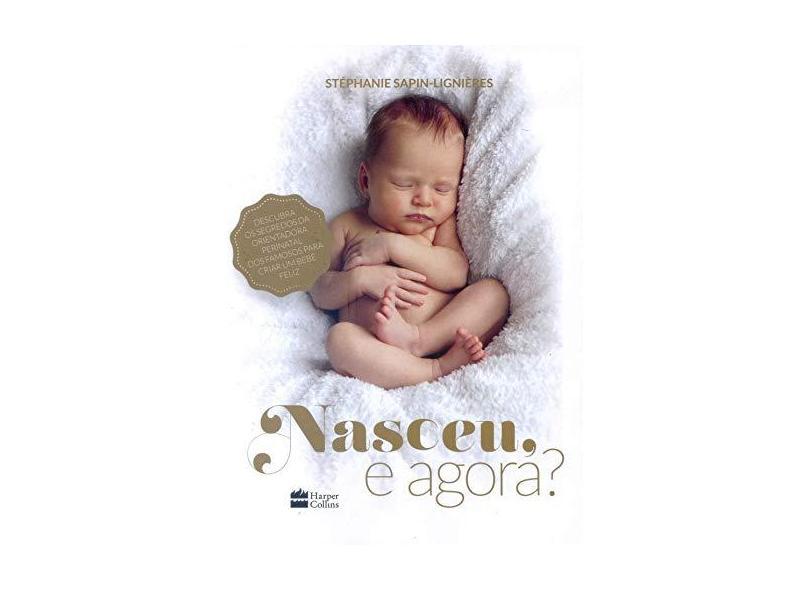 Nasceu, e Agora? Descubra os Segredos da Orientadora Perinatal dos Famosos Para Criar Um Bebê Feliz - Stéphanie Sapin-lignières - 9788595083998