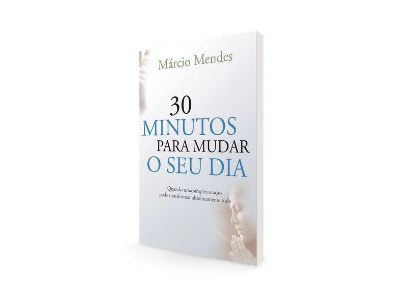 30 Minutos Para Mudar o Seu Dia - Quando Uma Simples Oração Pode Transformar Absolutamente Tudo - Marcio Mendes - 9788576774808