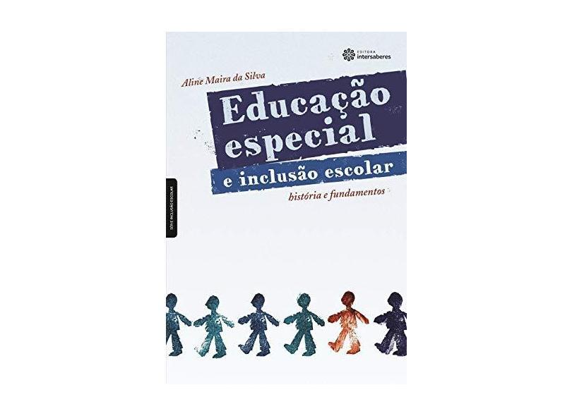 Educação especial e inclusão escolar: história e fundamentos - Aline Maira Da Silva - 9788582121139