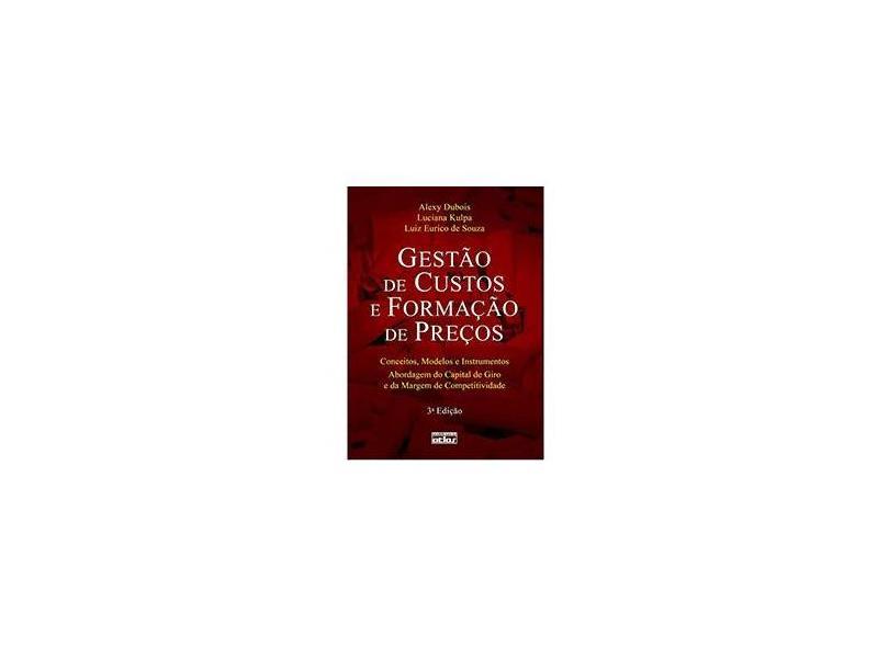 Gestão de Custos e Formação de Preços - Conceitos , Modelos e Instrumentos - 3ª Ed. 2009 - Souza, Luiz Eurico De; Kulpa, Luciana; Dubois, Alexy - 9788522455362
