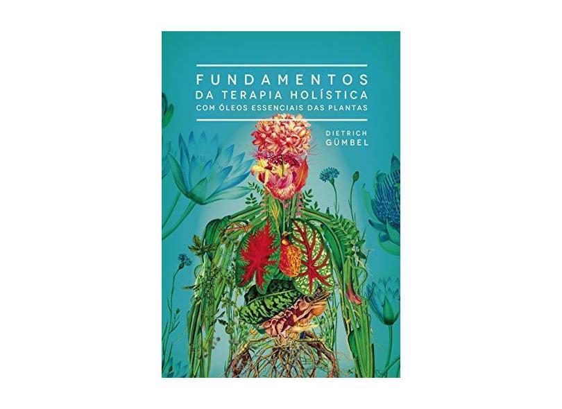 Fundamentos Da Terapia Holística Com Óleos Essenciais Das Plantas - Dietrich Gumbel - 9788557540002