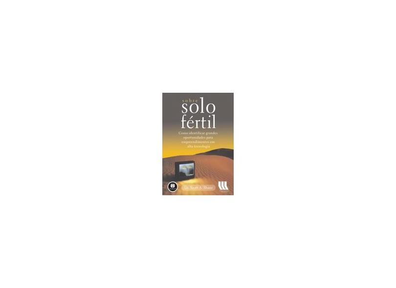 Sobre Solo Fértil - Como Identificar Grandes Oportunidades para Empreendimentos em Alta Tecnologia - Shane, Scott - 9788536305424