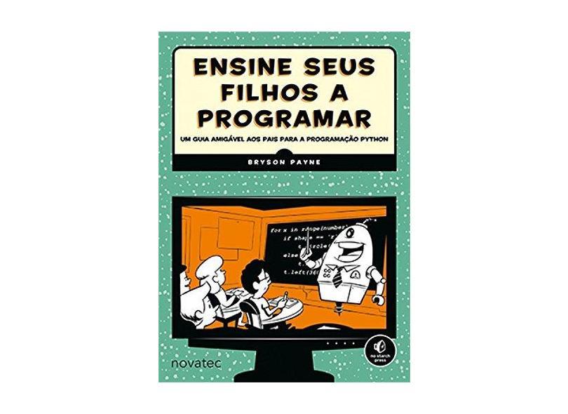 Ensine Seus Filhos A Programar - Um Guia Amigável Aos Pais Para A Programação Python - Payne, Bryson - 9788575224489