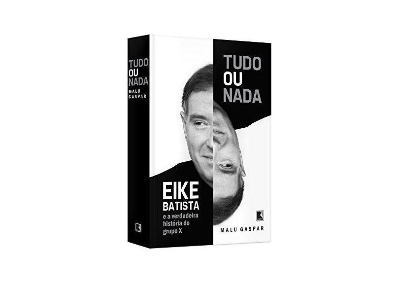 Tudo ou Nada - Eike Batista e A Verdadeira História do Grupo X - Malu Gaspar - 9788501099327