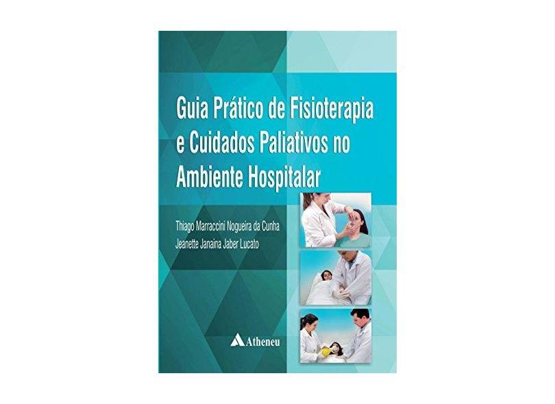 Guia Prático de Fisioterapia e Cuidados Paliativos no Ambiente Hospitalar - Thiago Marraccini Nogueira Da Cunha - 9788538808350