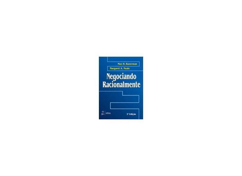 Negociando Racionalmente - 2ª Ed. - Bazerman, Max H.; Neale, Margaret A. - 9788522419913