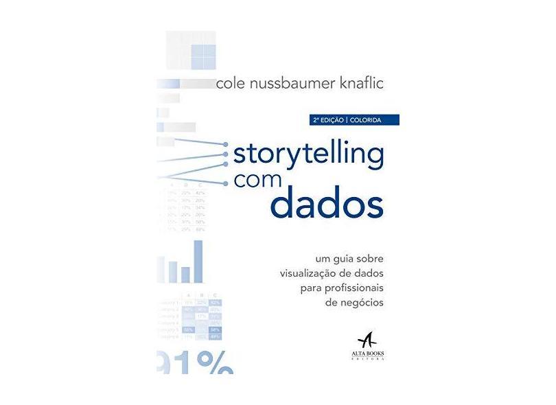 Storytelling com Dados: um Guia Sobre Visualização de Dados Para Profissionais de Negócios - Cole Nussbaumer Knaflic - 9788550804682