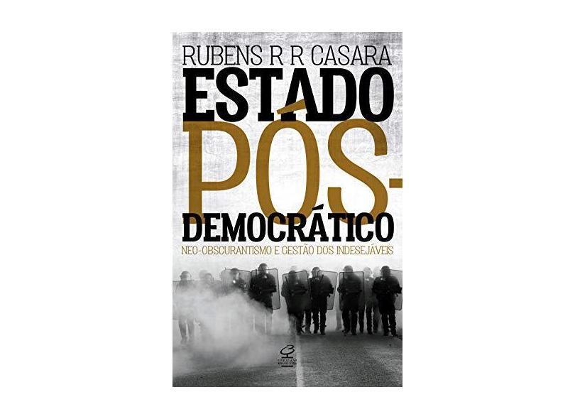 Estado Pós-Democrático. Neo-Obscurantismo e Gestão dos Indesejáveis - Rubens R. R. Casara - 9788520009505