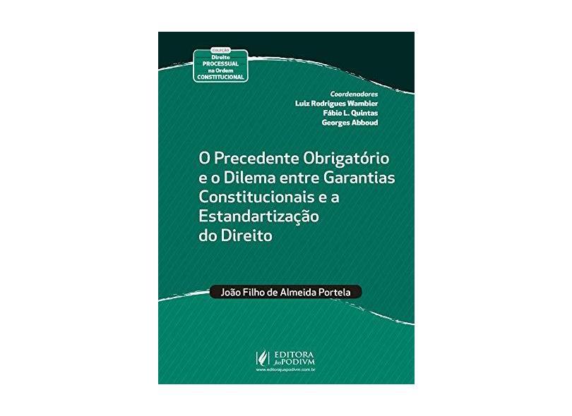 O Precedente Obrigatório e o Dilema Entre Garantias Constitucionais e a Estandartização do Direito - João Filho De Almeida Portela - 9788544223994