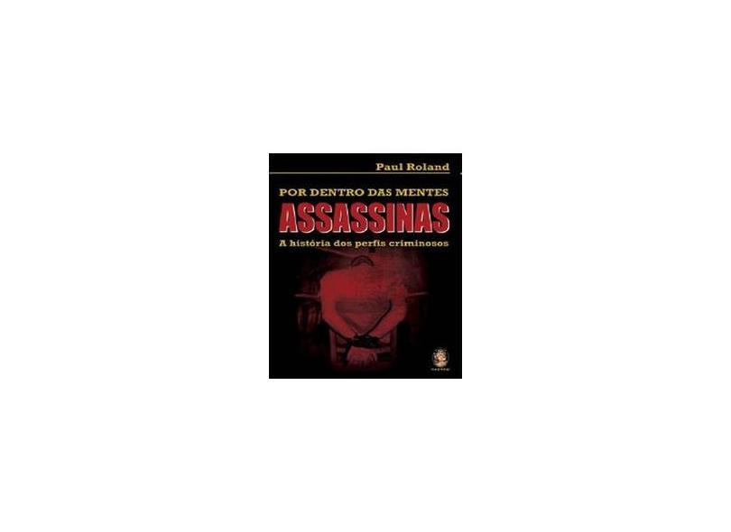 Por Dentro das Mentes Assassinas - A História dos Perfis Criminosos - Roland, Paul - 9788537006092