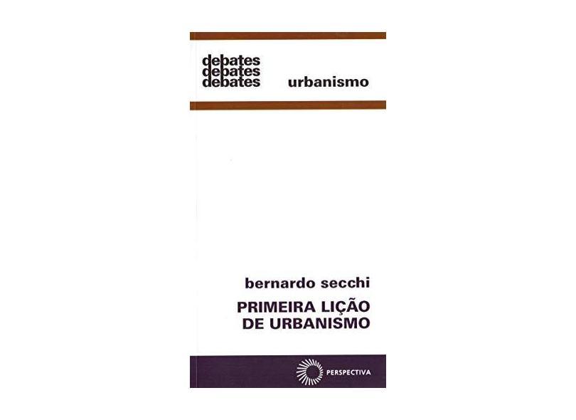 Primeira Lição de Urbanismo - Coleção Debates - Bernardo Secchi - 9788527307734