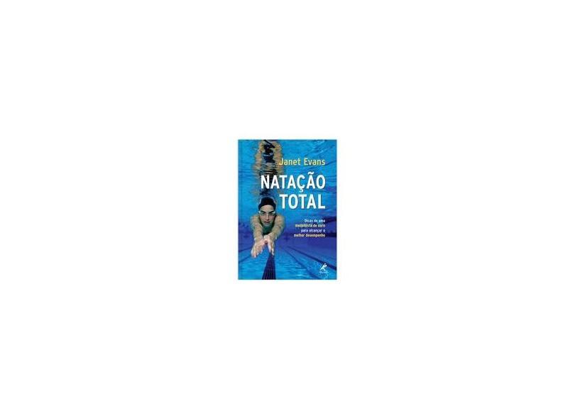 Natação Total - Dicas de uma Medalhista de Ouro para Alcançar o Melhor Desempenho - Evans, Janet - 9788520427552