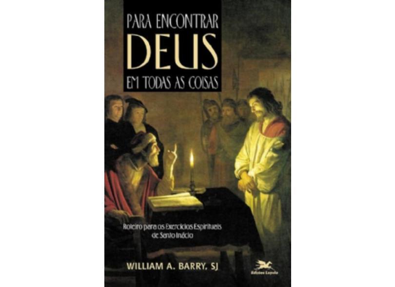 Para Encontrar Deus em Todas as Coisas. Roteiro Para os Exercícios Espirituais de Santo Inácio - William Barry - 9788515013913