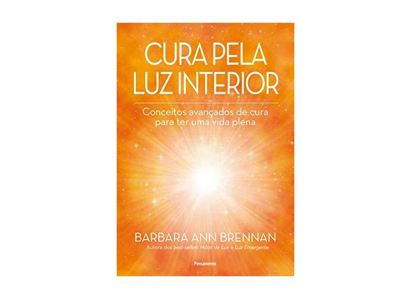 Cura Pela luz Interior: Conceitos Avançados de Cura Para ter uma Vida Plena - Barbara Ann Brennan - 9788531520037