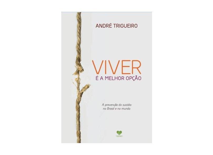 Viver É A Melhor Opção - A Prevenção do Suicídio No Brasil e No Mundo - Trigueiro, André - 9788598563855