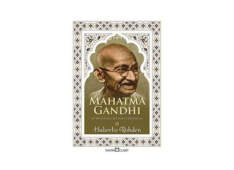 Mahatma Gandhi - o Apóstolo da Nâo-Violência - Huberto Rohden - 9788572321129