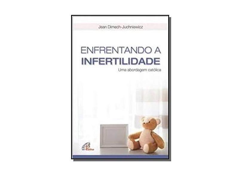 Enfrentando a Infertilidade. Uma Abordagem Católica - Jean Dimech-juchniewicz - 9788535643329
