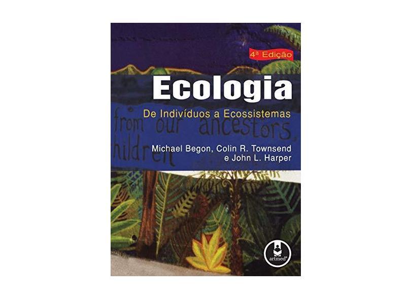 Ecologia - De Indivíduos a Ecossistemas - 4ª Ed. 2007 - Townsend, Colin R.; Harper, John L.; Begon, Michael - 9788536308845
