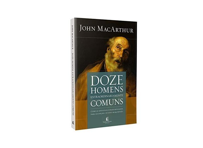 Doze Homens Extraordinariamente Comuns (Repack). Como os Apóstolos Foram Moldados Para Alcançar o Sucesso em Sua Missão - John Macarthur - 9788578609313