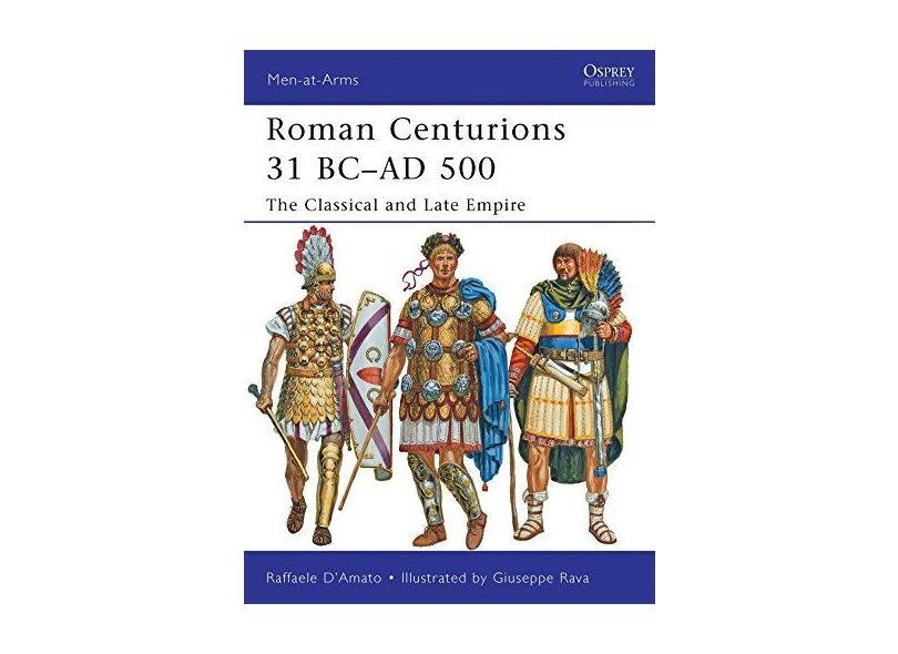 Roman Centurions 31 BC–AD 500: The Classical and Late Empire - Raffaele D'Amato - 9781849087957