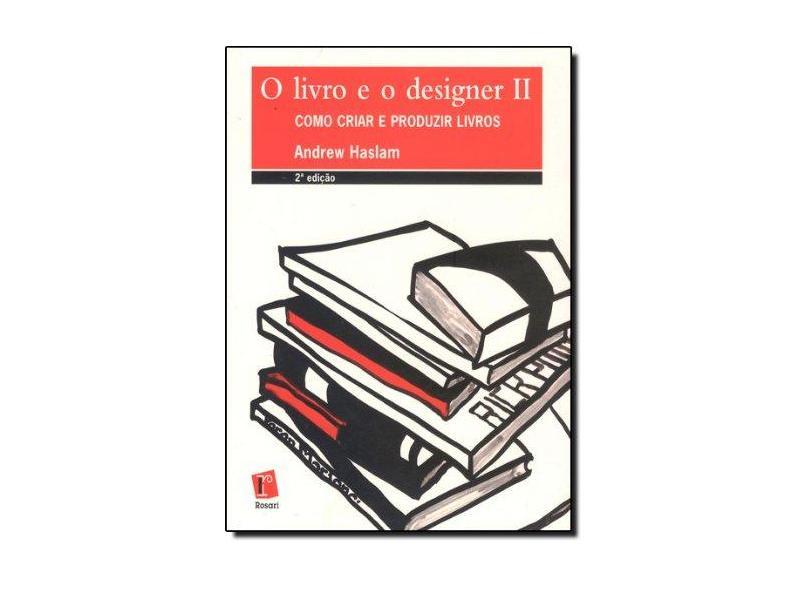 Livro e o Designer II, O. Como Criar e Produzir Livros - Andrew Haslam - 9788588343986