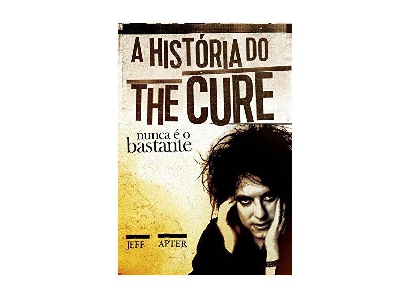 A História do The Cure - Nunca É o Bastante - Apter, Jeff - 9788562885389