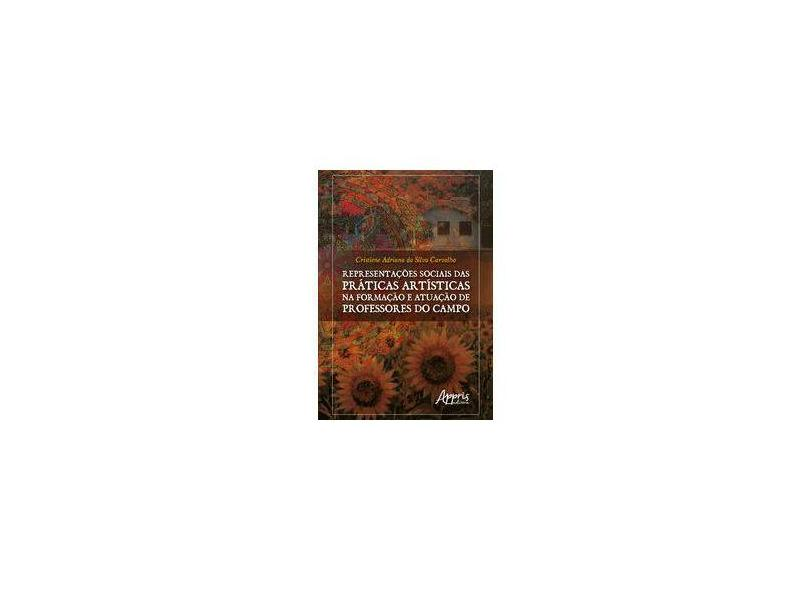 Representações Sociais das Práticas Artísticas na Formação e Atuação de Professores do Campo - Cristiene Adriana Da Silva Carvalho - 9788547316068
