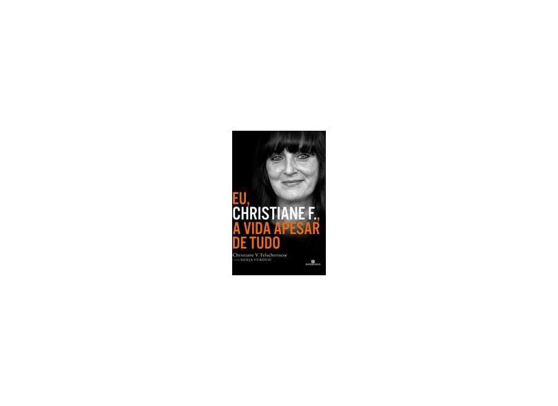 Eu, Christiane F., A Vida Apesar de Tudo - Christiane V. Felscherinow, Sonja Vukovic - 9788528619171