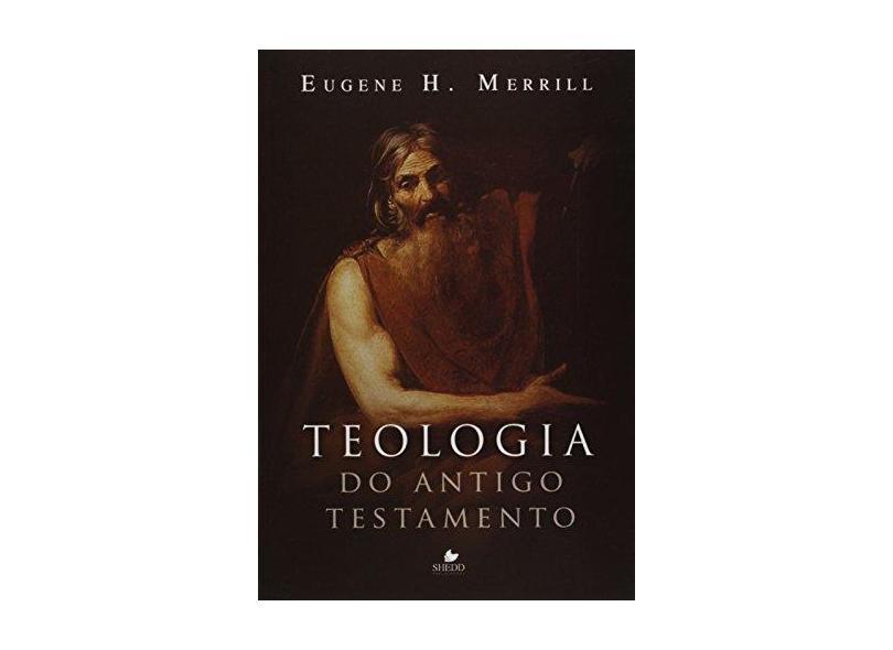 Teologia Do Antigo Testamento - Eugene H. Merrill - 9788588315853