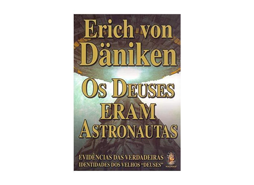 Os Deuses Eram Astronautas: Evidências das Verdadeiras Identidades dos Velhos Deuses - Erich Von Däniken - 9788537011706