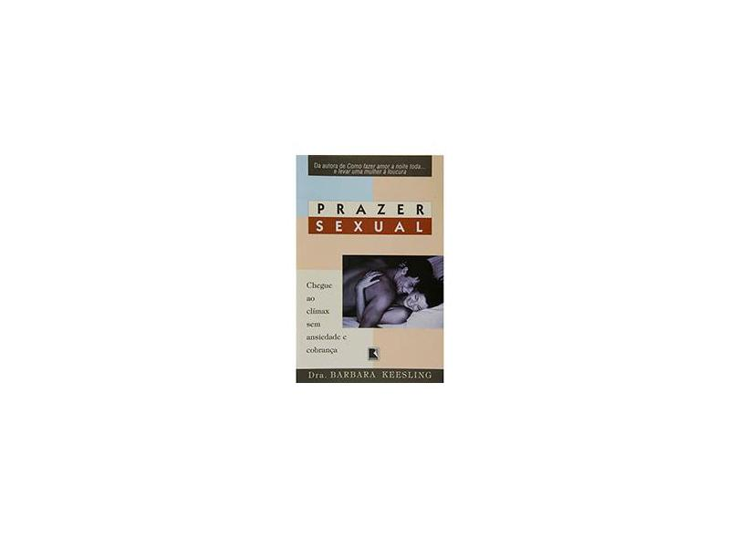 Prazer Sexual: Chegue ao Clímax sem Ansiedade e Cobrança - Barbara Keesling - 9788501047472