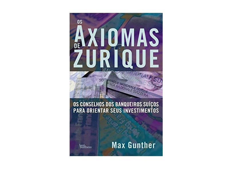 Os Axiomas de Zurique - Os Conselhos Dos Banqueiros Suíços Para Orientar Seus Investimentos - Gunther, Max - 9788568905159