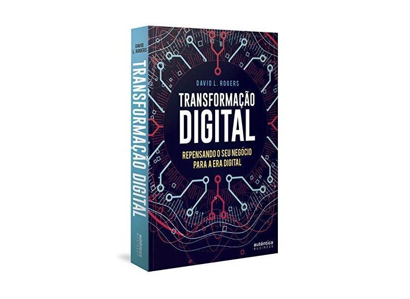 Transformação Digital: Repensando o Seu Negócio Para a Era Digital - David L. Rogers - 9788551302729