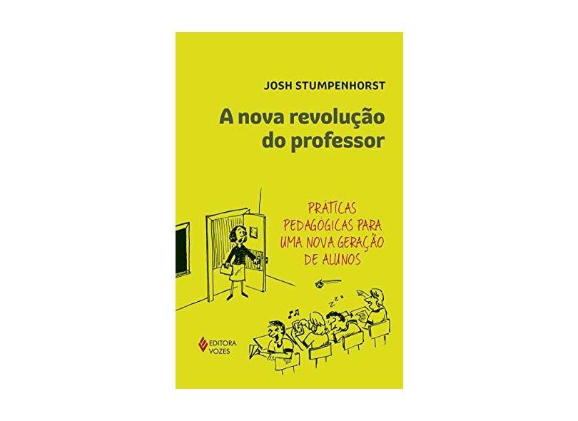A Nova Revolução do Professor. Práticas Pedagógicas Para Uma Nova Geração de Alunos - Josh Stumpenhorst - 9788532657152