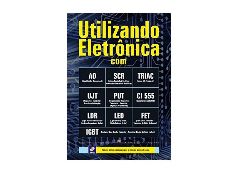 Utilizando Eletrônica com Ao, Scr, Triac, Ujt, Put, Ci 555, Ldr, Led, Fet, Igbt - Albuquerque, Romulo Oliveira - 9788536502465