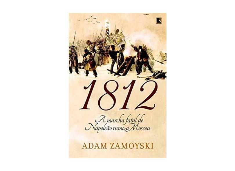 1812 - A Marcha Fatal de Napoleão Rumo a Moscou - Zamoyski, Adam - 9788501082480