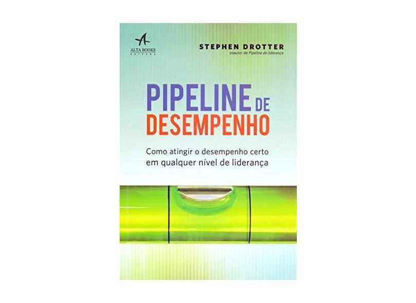 Pipeline de Desempenho. Como Atingir o Desempenho Certo em Qualquer Nível de Liderança - Drotter - 9788550802541