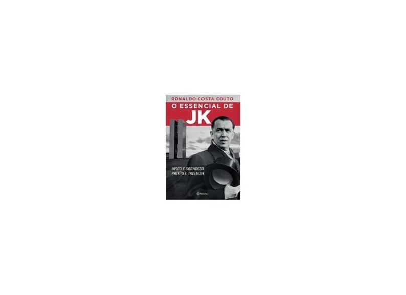 O Essencial de Jk - Visão e Grandeza, Paixão e Tristeza - Couto, Ronaldo Costa - 9788542201857