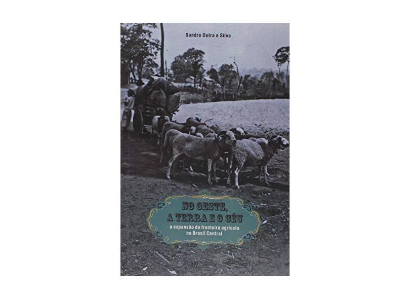No Oeste, A Terra e o Céu - A Expansão da Fronteira Agrícola No Brasil Central - Silva,sandro Dutra E - 9788574788999