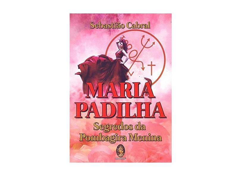 Maria Padilha. Segredos da Pombagira Menina - Sebastião Cabral - 9788537011379