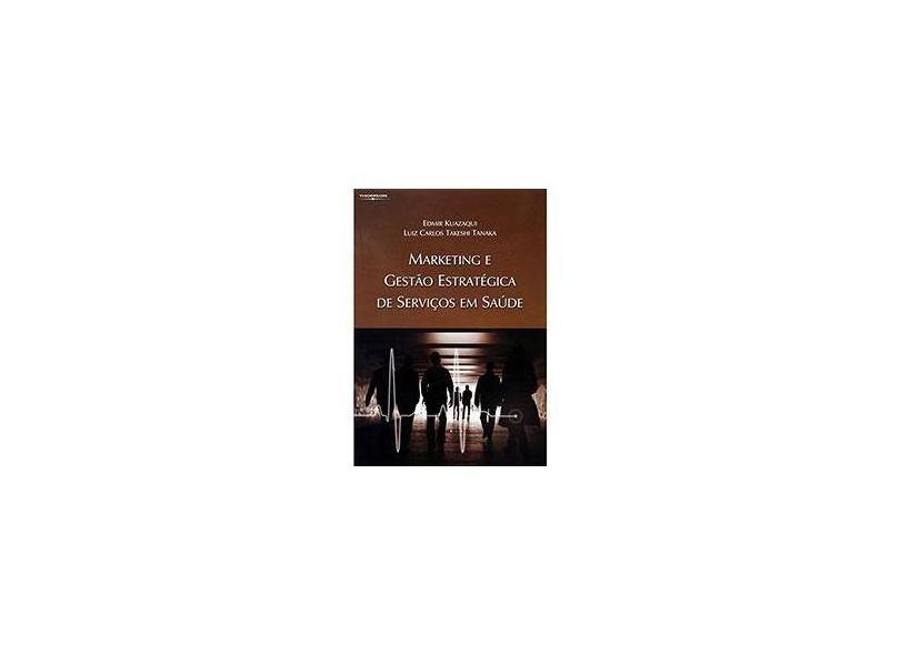 Marketing e Gestão Estratégica de Serviços em Saúde - Tanaka, Luiz Carlos Takeshi; Kuazaqui, Edmir - 9788522105632