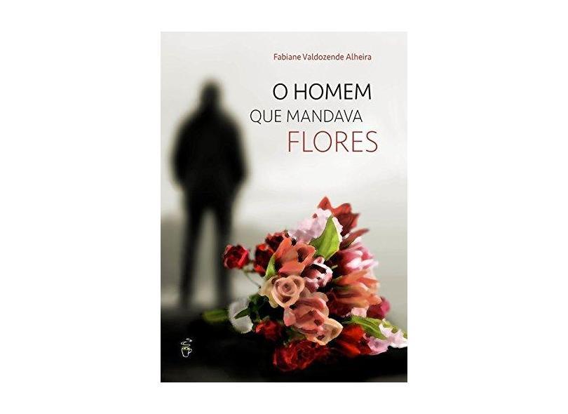 O Homem que Mandava Flores - Fabiane Valdozende Alheira - 9788592470807