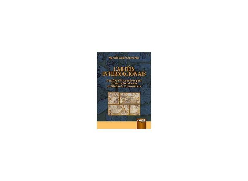 Cartéis Internacionais. Desafios e Perspectivas Para a Internacionalização do Direito da Concorrência - Marcelo Cesar Guimarães - 9788536272115