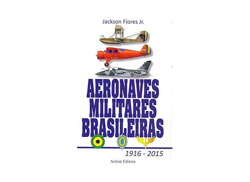 Aeronaves Militares Brasileiras 1916 - 2015 - Jackson Flores Junior - 9788585654412