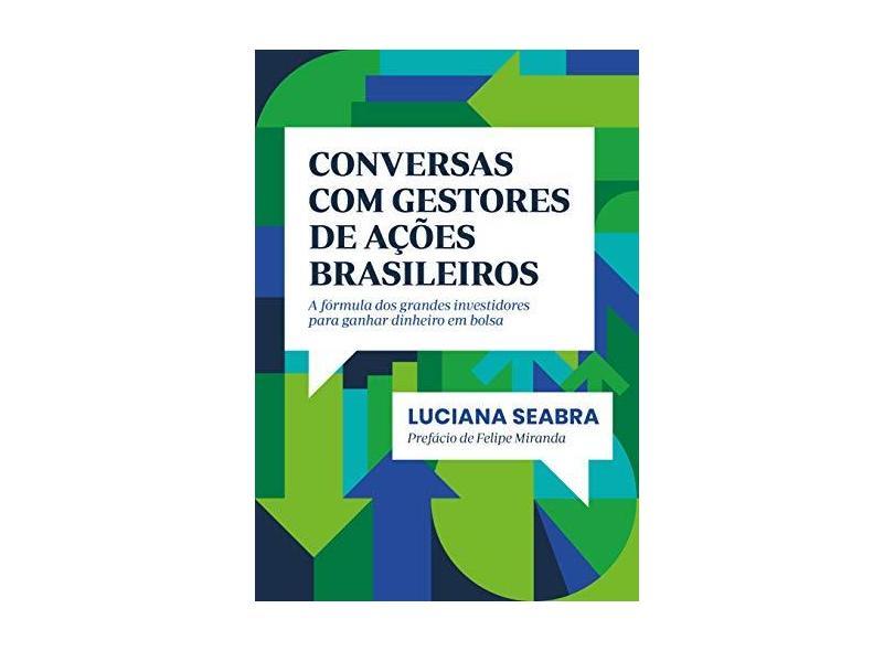 Conversas com gestores de ações brasileiros: A fórmula dos grandes investidores para ganhar dinheiro em bolsa - Luciana Seabra - 9788582850794