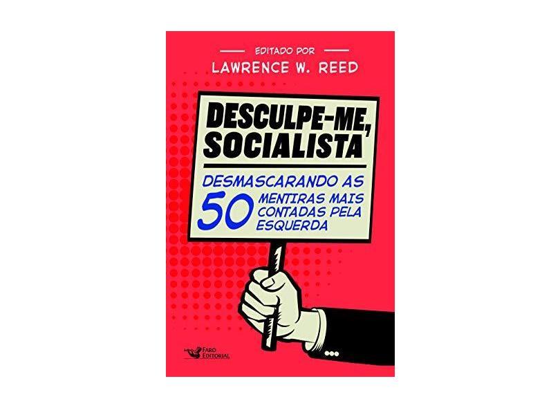 Desculpe-Me Socialista: Desmascarando as 50 mentiras mais contadas pela esquerda - Lawrence W. Reed - 9788595810488