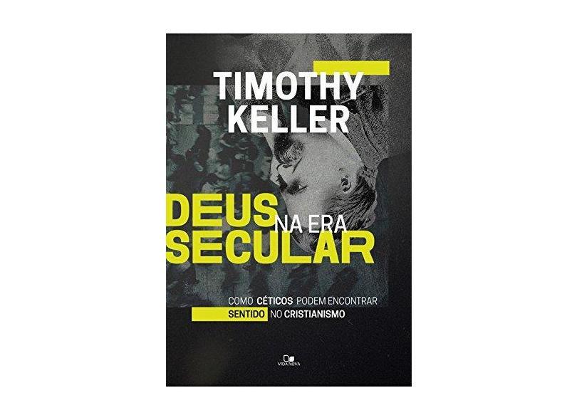 Deus na Era Secular. Como Céticos Podem Encontrar Sentido no Cristianismo - Timothy Keller - 9788527508483