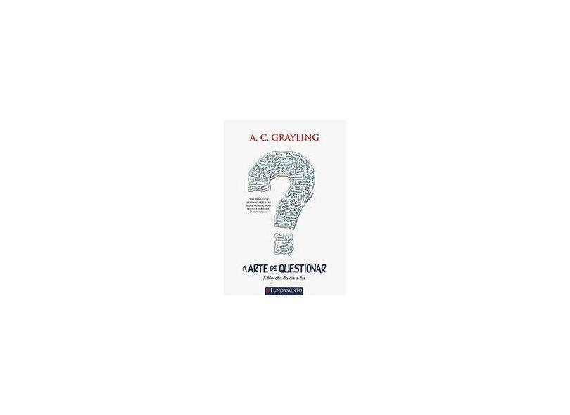 A Arte de Questionar: A Filosofia do Dia a Dia - A. C. Grayling - 9788539505883