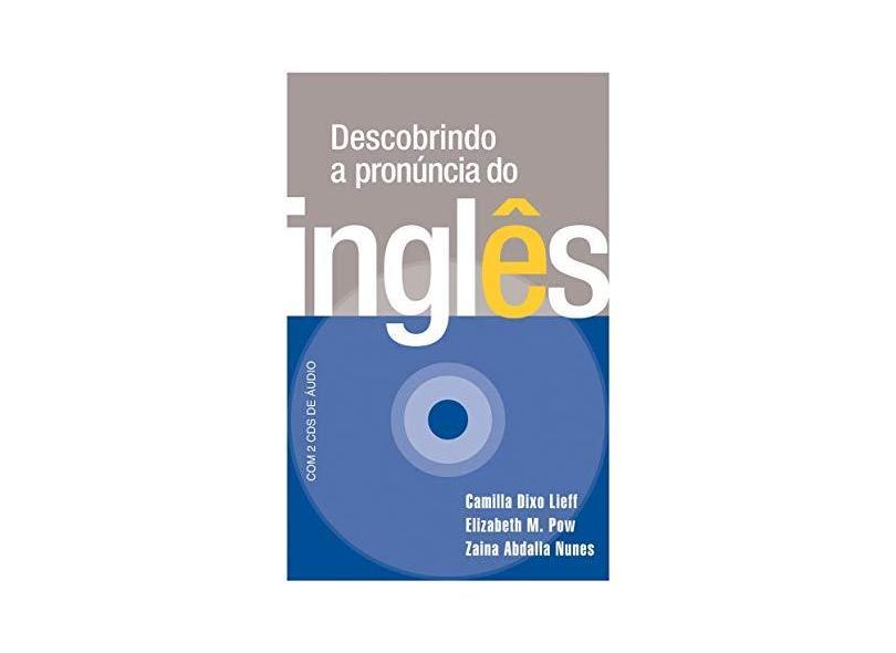 Descobrindo a Pronúncia do Inglês - Acompanha 2 CDs de Áudio - Lieff, Camilla Dixo; Pow, Elizabeth M.; Nunes, Zaina Abdalla - 9788578272562