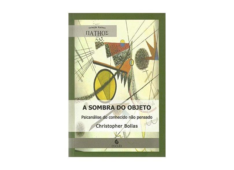 Sombra do Objeto, A: Psicanálise do Conhecido Não Pensado - Christopher Bollas - 9788571373679